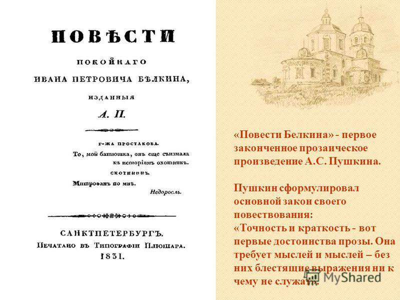 «Повести Белкина» - первое законченное прозаическое произведение А.С. Пушкина. Пушкин сформулировал основной закон своего повествования: «Точность и краткость - вот первые достоинства прозы. Она требует мыслей и мыслей – без них блестящие выражения н