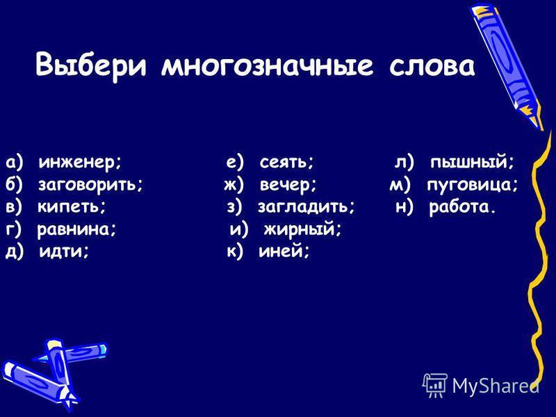 Выбери многозначные слова а) инженер; е) сеять; л) пышный; б) заговорить; ж) вечер; м) пуговица; в) кипеть; з) загладить; н) работа. г) равнина; и) жирный; д) идти; к) иней;