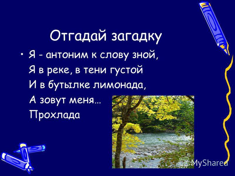 Отгадай загадку Я - антоним к слову зной, Я в реке, в тени густой И в бутылке лимонада, А зовут меня… Прохлада