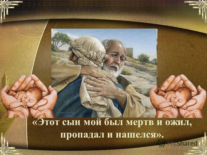 «Этот сын мой был мертв и ожил, пропадал и нашелся».