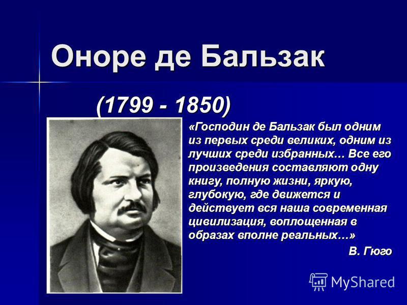 Оноре де Бальзак (1799 - 1850) «Господин де Бальзак был одним из первых среди великих, одним из лучших среди избранных… Все его произведения составляют одну книгу, полную жизни, яркую, глубокую, где движется и действует вся наша современная цивилизац