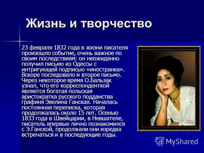 Жизнь и творчество 23 февраля 1832 года в жизни писателя произошло событие, очень важное по своим последствиям: он неожиданно получил письмо из Одессы с интригующей подписью «иностранка». Вскоре последовало и второе письмо. Через некоторое время О.Ба