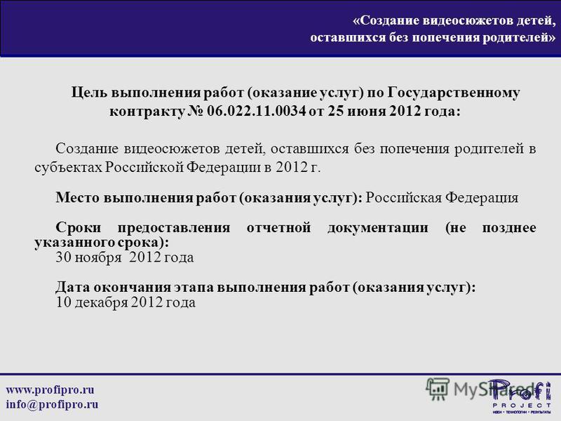 www.profipro.ru info@profipro.ru «Создание видеосюжетов детей, оставшихся без попечения родителей» Цель выполнения работ (оказание услуг) по Государственному контракту 06.022.11.0034 от 25 июня 2012 года: Создание видеосюжетов детей, оставшихся без п