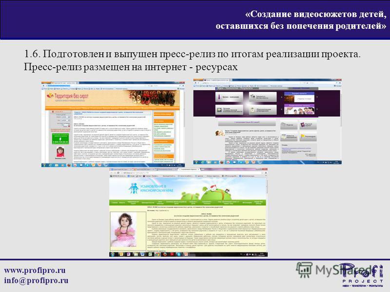 www.profipro.ru info@profipro.ru «Создание видеосюжетов детей, оставшихся без попечения родителей» 1.6. Подготовлен и выпущен пресс-релиз по итогам реализации проекта. Пресс-релиз размещен на интернет - ресурсах