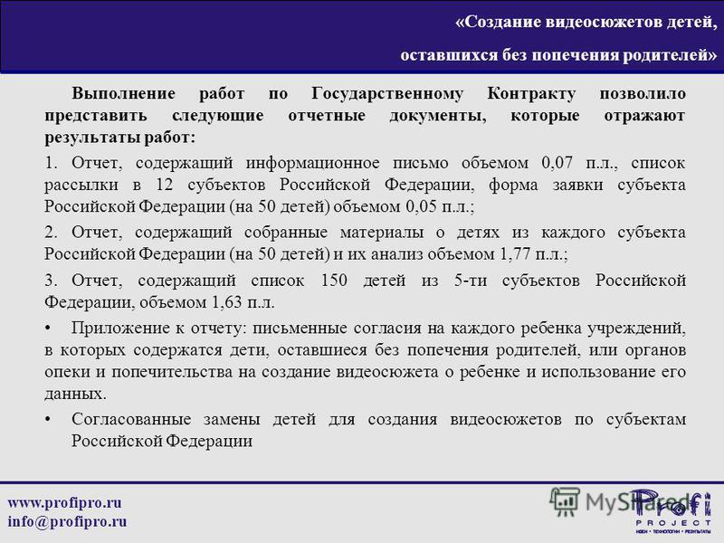 www.profipro.ru info@profipro.ru «Создание видеосюжетов детей, оставшихся без попечения родителей» Выполнение работ по Государственному Контракту позволило представить следующие отчетные документы, которые отражают результаты работ: 1.Отчет, содержащ
