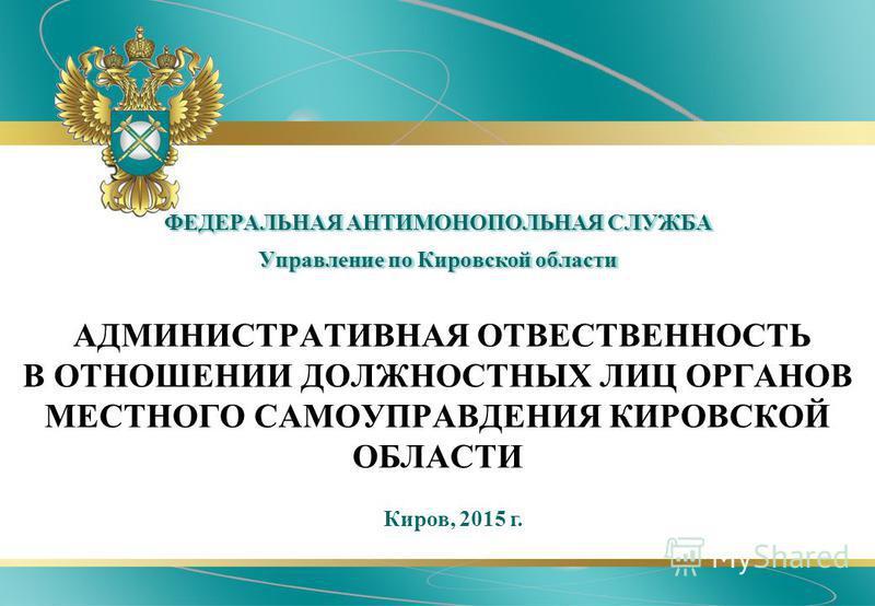 ФЕДЕРАЛЬНАЯ АНТИМОНОПОЛЬНАЯ СЛУЖБА Управление по Кировской области АДМИНИСТРАТИВНАЯ ОТВЕСТВЕННОСТЬ В ОТНОШЕНИИ ДОЛЖНОСТНЫХ ЛИЦ ОРГАНОВ МЕСТНОГО САМОУПРАВДЕНИЯ КИРОВСКОЙ ОБЛАСТИ Киров, 2015 г.