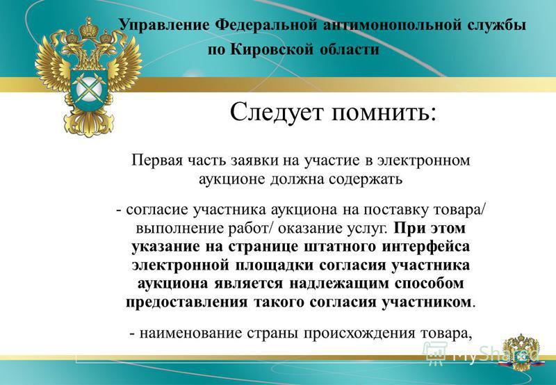 Управление Федеральной антимонопольной службы по Кировской области Следует помнить: Первая часть заявки на участие в электронном аукционе должна содержать - согласие участника аукциона на поставку товара/ выполнение работ/ оказание услуг. При этом ук