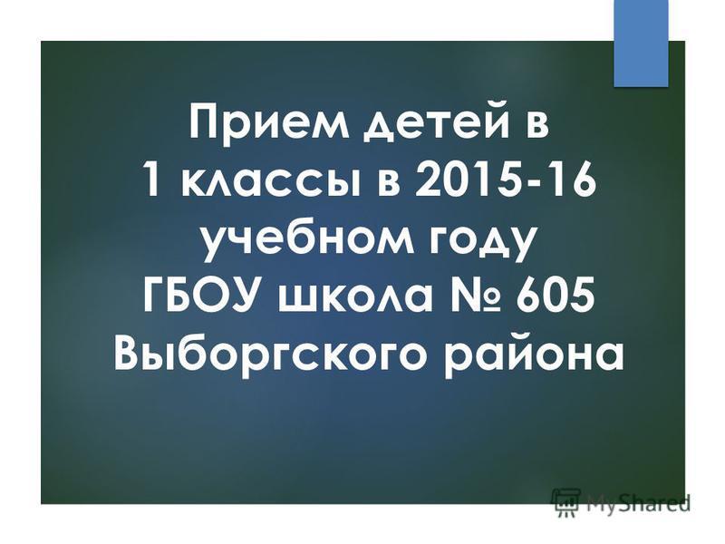Прием детей в 1 классы в 2015-16 учебном году ГБОУ школа 605 Выборгского района