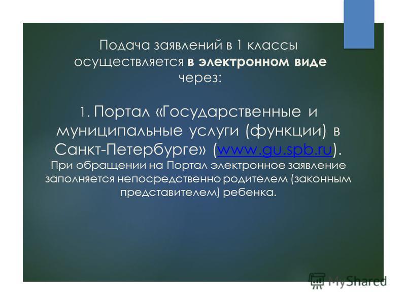 Подача заявлений в 1 классы осуществляется в электронном виде через: 1. Портал «Государственные и муниципальные услуги (функции) в Санкт-Петербурге» (www.gu.spb.ru). При обращении на Портал электронное заявление заполняется непосредственно родителем