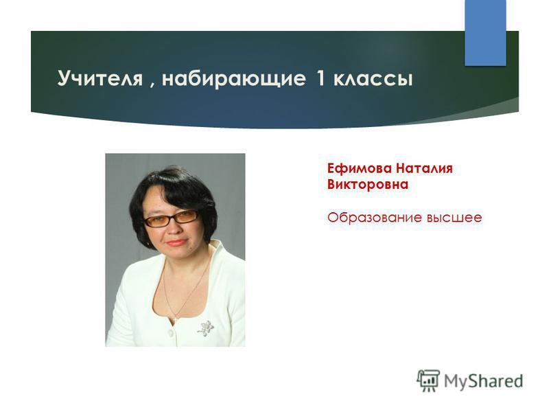 Учителя, набирающие 1 классы Ефимова Наталия Викторовна Образование высшее