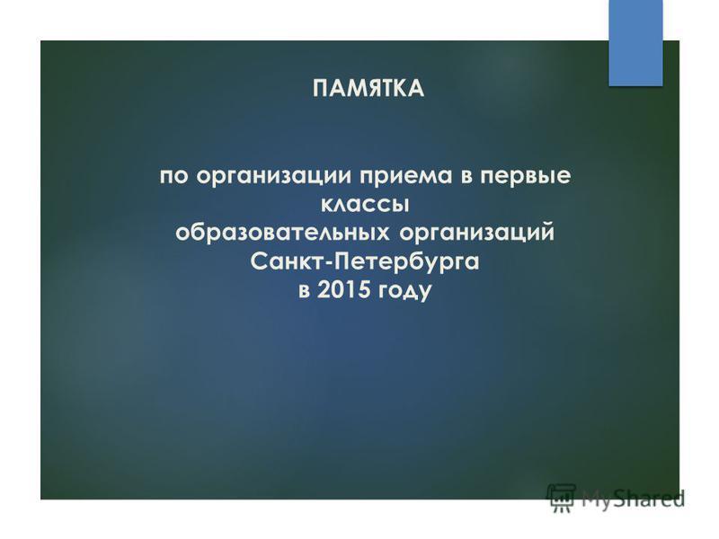 ПАМЯТКА по организации приема в первые классы образовательных организаций Санкт-Петербурга в 2015 году