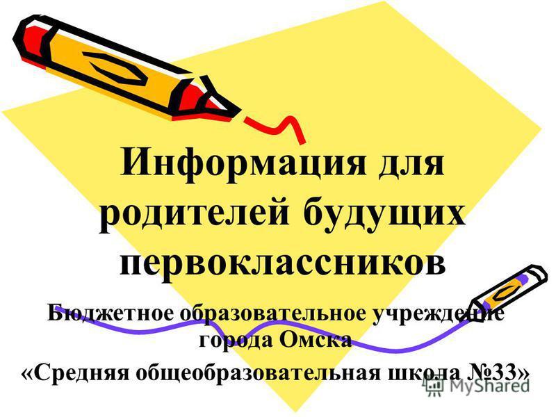 Информация для родителей будущих первоклассников Бюджетное образовательное учреждение города Омска «Средняя общеобразовательная школа 33»