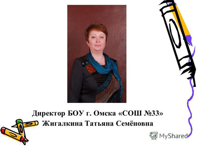 Директор БОУ г. Омска «СОШ 33» Жигалкина Татьяна Семёновна