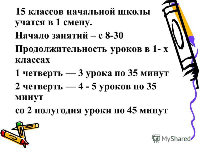 15 классов начальной школы учатся в 1 смену. Начало занятий – с 8-30 Продолжительность уроков в 1- х классах 1 четверть 3 урока по 35 минут 2 четверть 4 - 5 уроков по 35 минут со 2 полугодия уроки по 45 минут