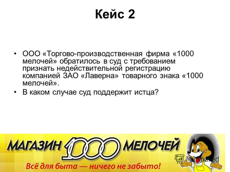 Кейс 2 ООО «Торгово-производственная фирма «1000 мелочей» обратилось в суд с требованием признать недействительной регистрацию компанией ЗАО «Лаверна» товарного знака «1000 мелочей». В каком случае суд поддержит истца?