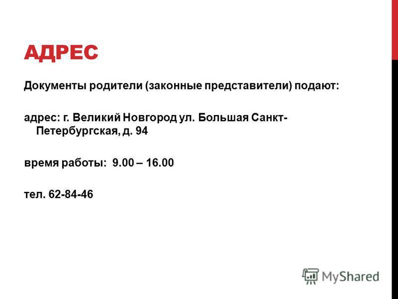 АДРЕС Документы родители (законные представители) подают: адрес: г. Великий Новгород ул. Большая Санкт- Петербургская, д. 94 время работы: 9.00 – 16.00 тел. 62-84-46