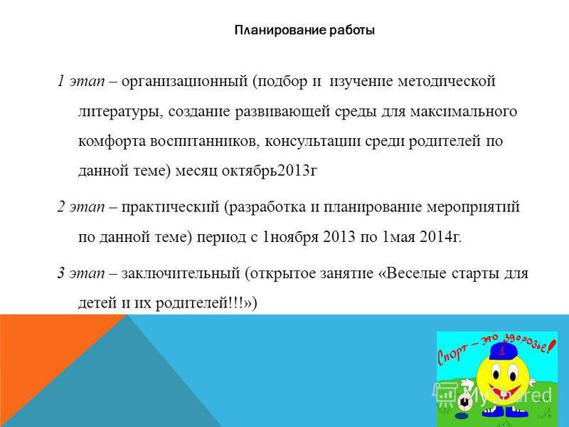 Планирование работы 1 этап – организационный (подбор и изучение методической литературы, создание развивающей среды для максимального комфорта воспитанников, консультации среди родителей по данной теме) месяц октябрь 2013 г 2 этап – практический (раз