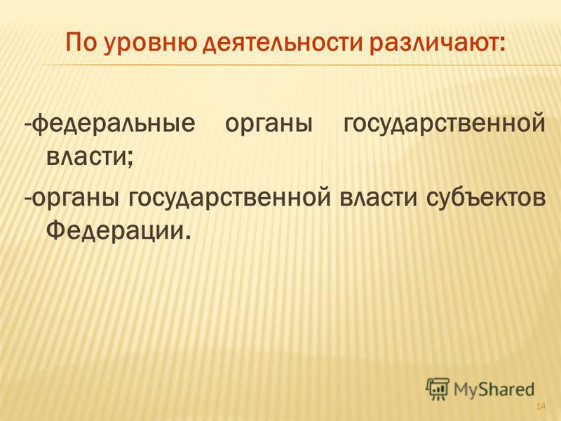 По уровню деятельности различают: -федеральные органы государственной власти; -органы государственной власти субъектов Федерации. 14