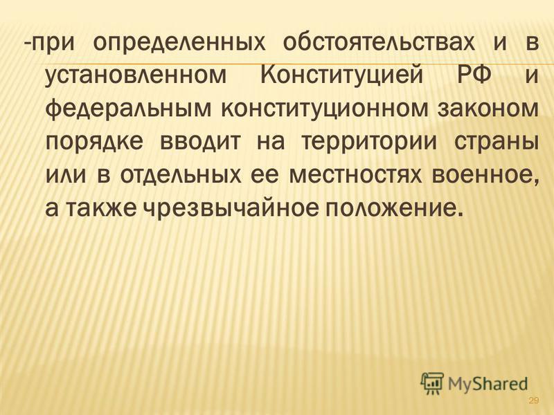 -при определенных обстоятельствах и в установленном Конституцией РФ и федеральным конституционном законом порядке вводит на территории страны или в отдельных ее местностях военное, а также чрезвычайное положение. 29