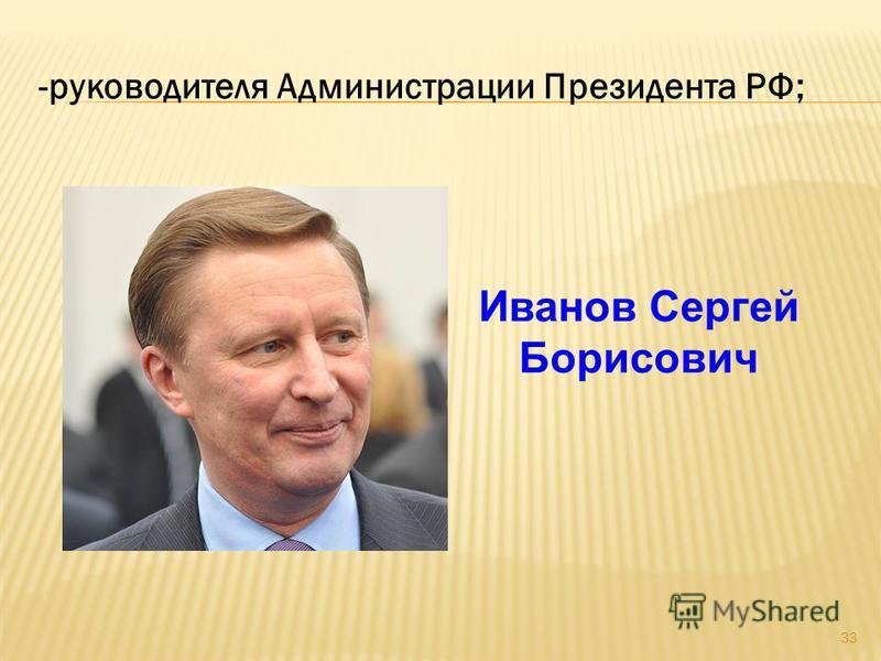 33 -руководителя Администрации Президента РФ; Иванов Сергей Борисович