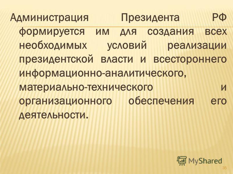 Администрация Президента РФ формируется им для создания всех необходимых условий реализации президентской власти и всестороннего информационно-аналитического, материально-технического и организационного обеспечения его деятельности. 35
