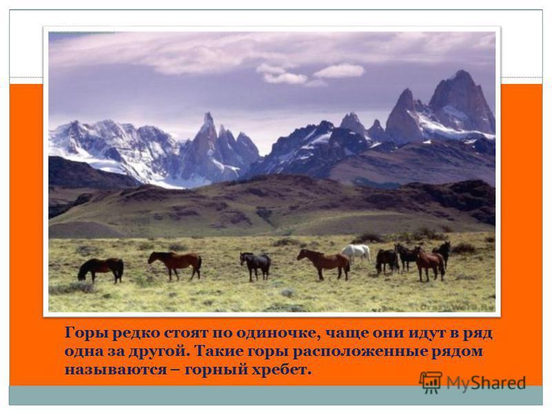 Горы редко стоят по одиночке, чаще они идут в ряд одна за другой. Такие горы расположенные рядом называются – горный хребет.