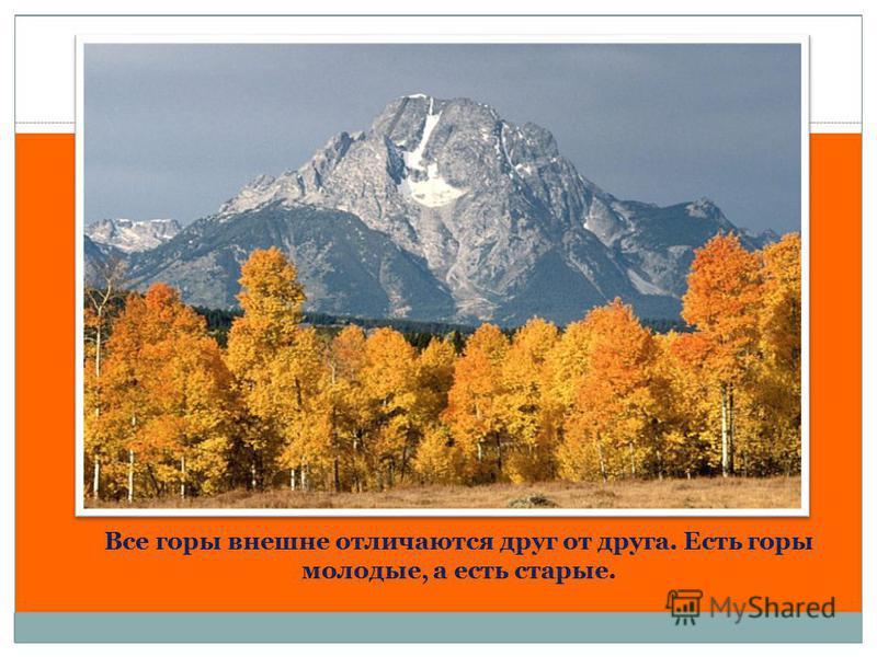 Все горы внешне отличаются друг от друга. Есть горы молодые, а есть старые.