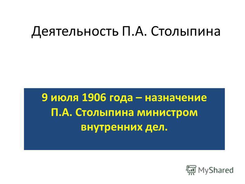Деятельность П.А. Столыпина 9 июля 1906 года – назначение П.А. Столыпина министром внутренних дел.
