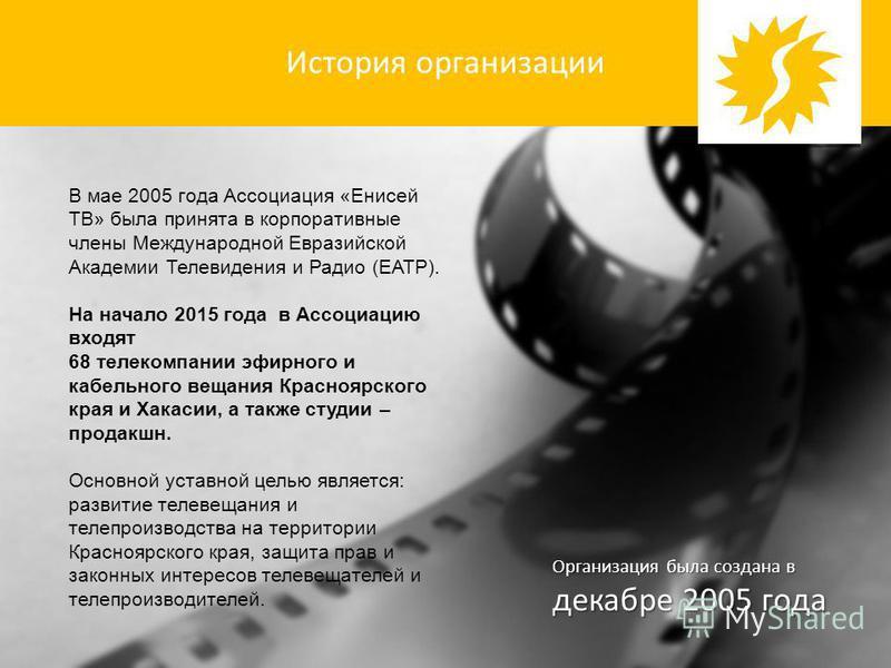 История организации В мае 2005 года Ассоциация «Енисей ТВ» была принята в корпоративные члены Международной Евразийской Академии Телевидения и Радио (ЕАТР). На начало 2015 года в Ассоциацию входят 68 телекомпании эфирного и кабельного вещания Красноя
