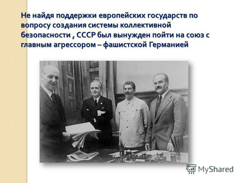 Не найдя поддержки европейских государств по вопросу создания системы коллективной безопасности, СССР был вынужден пойти на союз с главным агрессором – фашистской Германией