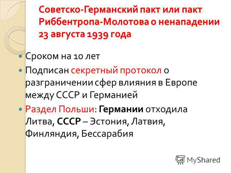 Советско - Германский пакт или пакт Риббентропа - Молотова о ненападении 23 августа 1939 года Сроком на 10 лет Подписан секретный протокол о разграничении сфер влияния в Европе между СССР и Германией Раздел Польши : Германии отходила Литва, СССР – Эс
