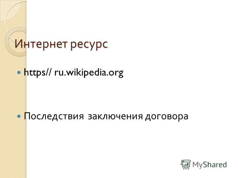 Интернет ресурс Интернет ресурс https// ru.wikipedia.org Последствия заключения договора