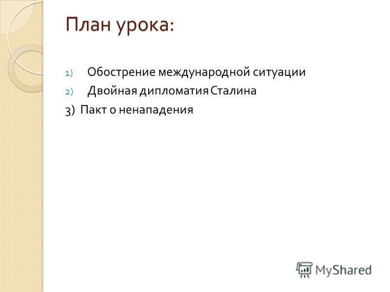 План урока : 1) Обострение международной ситуации 2) Двойная дипломатия Сталина 3) Пакт о ненападения