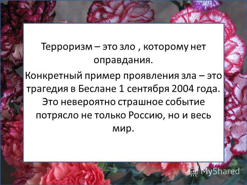 Терроризм – это зло, которому нет оправдания. Конкретный пример проявления зла – это трагедия в Беслане 1 сентября 2004 года. Это невероятно страшное событие потрясло не только Россию, но и весь мир.