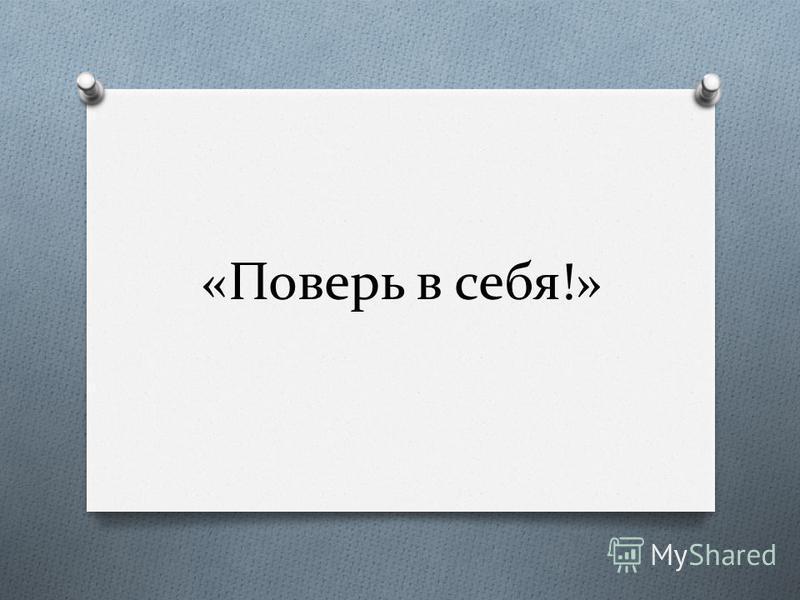 «Поверь в себя!»