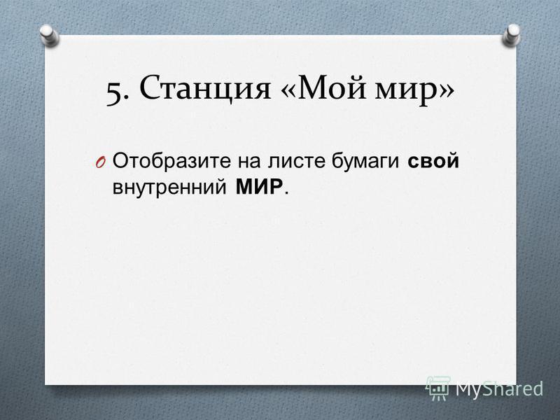 5. Станция «Мой мир» O Отобразите на листе бумаги свой внутренний МИР.