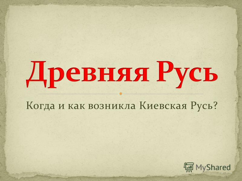 Когда и как возникла Киевская Русь?