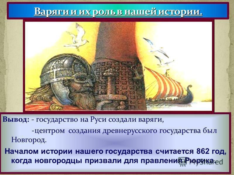 Вывод: - государство на Руси создали варяги, -центром создания древнерусского государства был Новгород. Началом истории нашего государства считается 862 год, когда новгородцы призвали для правления Рюрика.