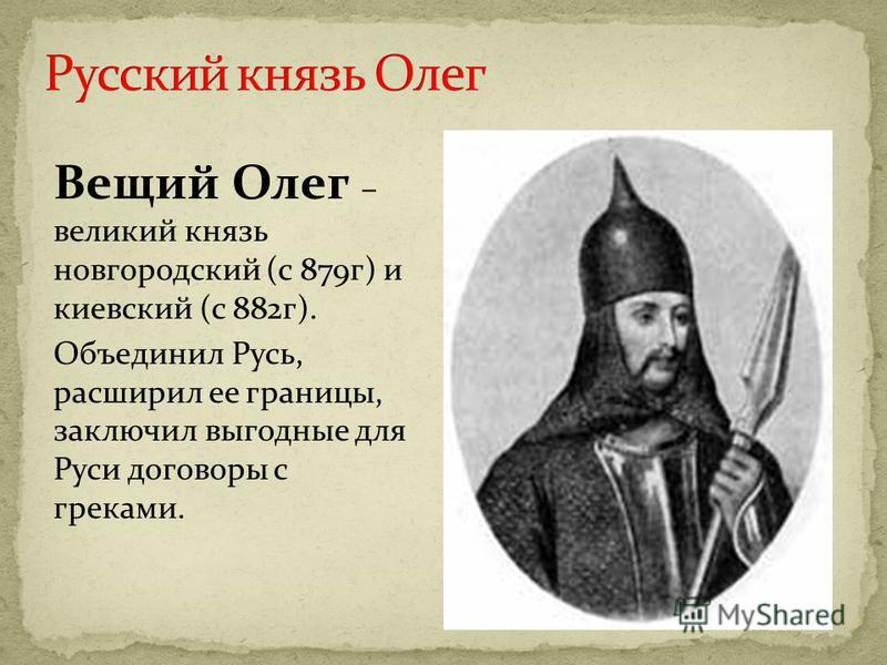 Вещий Олег – великий князь новгородский (с 879 г) и киевский (с 882 г). Объединил Русь, расширил ее границы, заключил выгодные для Руси договоры с греками.