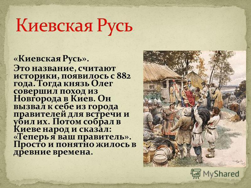 «Киевская Русь». Это название, считают историки, появилось с 882 года. Тогда князь Олег совершил поход из Новгорода в Киев. Он вызвал к себе из города правителей для встречи и убил их. Потом собрал в Киеве народ и сказал: «Теперь я ваш правитель». Пр