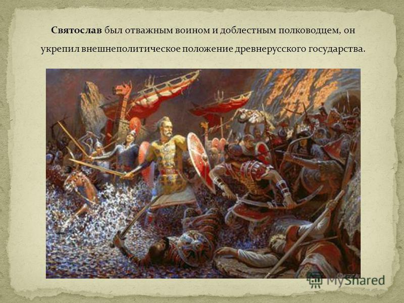 Святослав был отважным воином и доблестным полководцем, он укрепил внешнеполитическое положение древнерусского государства.