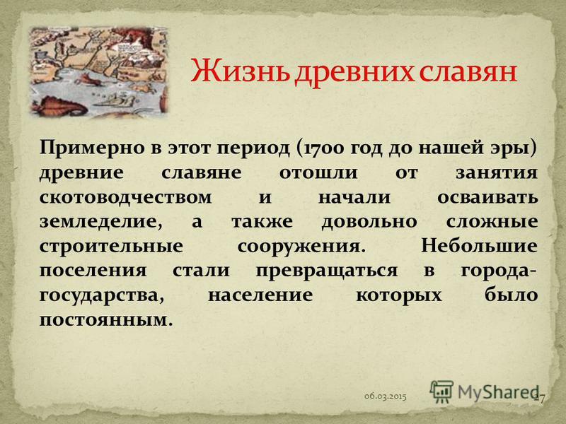 Примерно в этот период (1700 год до нашей эры) древние славяне отошли от занятия скотоводчеством и начали осваивать земледелие, а также довольно сложные строительные сооружения. Небольшие поселения стали превращаться в города- государства, население