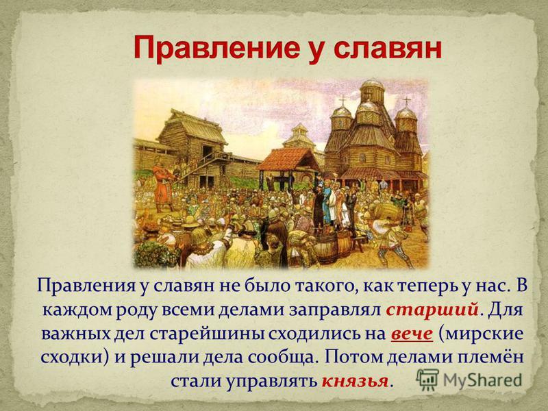 Правления у славян не было такого, как теперь у нас. В каждом роду всеми делами заправлял старший. Для важных дел старейшины сходились на вече (мирские сходки) и решали дела сообща. Потом делами племён стали управлять князья.