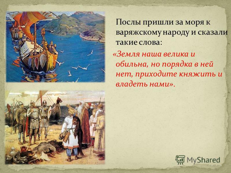 Послы пришли за моря к варяжскому народу и сказали такие слова: «Земля наша велика и обильна, но порядка в ней нет, приходите княжить и владеть нами».