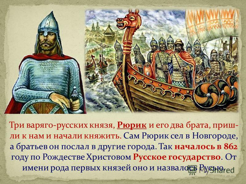 Три варяга-русских князя, Рюрик и его два брата, пришли к нам и начали княжить. Сам Рюрик сел в Новгороде, а братьев он послал в другие города. Так началось в 862 году по Рождестве Христовом Русское государство. От имени рода первых князей оно и назв