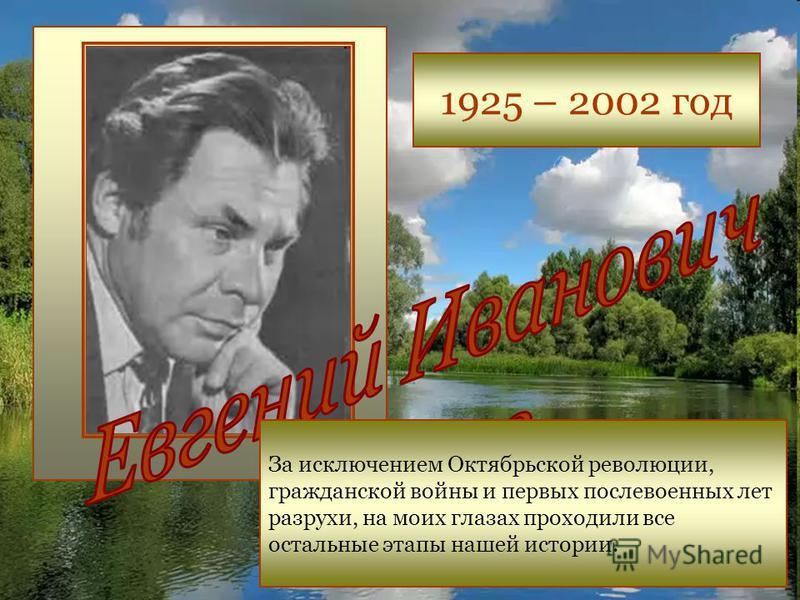 1925 – 2002 год За исключением Октябрьской революции, гражданской войны и первых послевоенных лет разрухи, на моих глазах проходили все остальные этапы нашей истории.