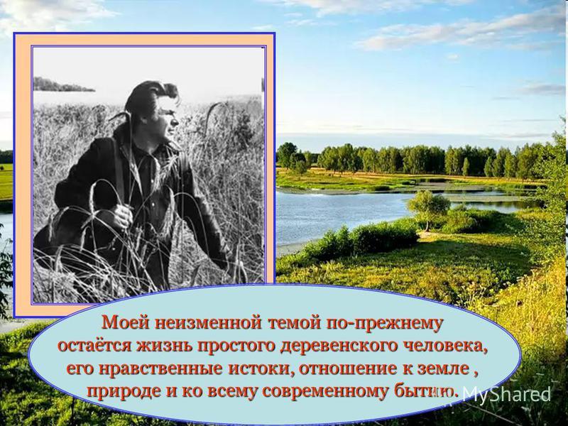 Моей неизменной темой по-прежнему остаётся жизнь простого деревенского человека, его нравственные истоки, отношение к земле, природе и ко всему современному бытию.