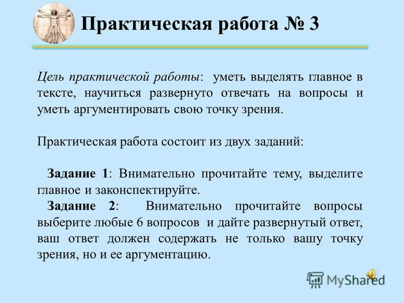 Практическая работа 3 Цель практической работы: уметь выделять главное в тексте, научиться развернуто отвечать на вопросы и уметь аргументировать свою точку зрения. Практическая работа состоит из двух заданий: Задание 1: Внимательно прочитайте тему,