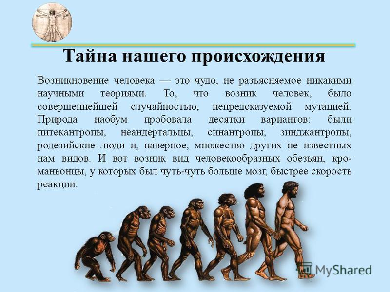 Тайна нашего происхождения Возникновение человека это чудо, не разъясняемое никакими научными теориями. То, что возник человек, было совершеннейшей случайностью, непредсказуемой мутацией. Природа наобум пробовала десятки вариантов: были питекантроп
