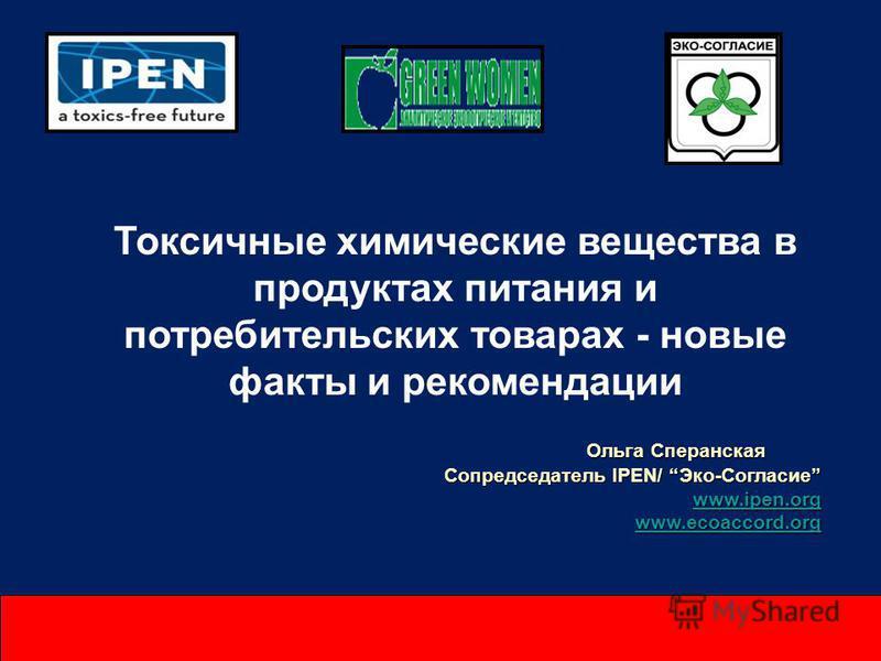 Токсичные химические вещества в продуктах питания и потребительских товарах - новые факты и рекомендации Ольга Сперанская Сопредседатель IPEN/ Эко-Согласие www.ipen.org www.ecoaccord.org
